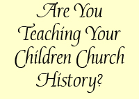 Are You Teaching Your Children Church History?